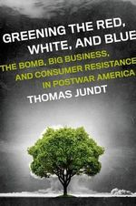 Greening the Red, White, and Blue : The Bomb, Big Business, and Consumer Resistance in Postwar America - Thomas Jundt