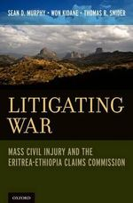 Litigating War : Mass Civil Injury and the Eritrea-Ethiopia Claims Commission - Sean D. Murphy