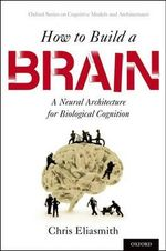How to Build a Brain : A Neural Architecture for Biological Cognition - Chris Eliasmith