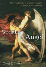 Wrestling the Angel: Volume 1 : The Foundations of Mormon Thought: Cosmos, God, Humanity - Terryl L. Givens