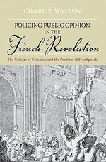 Policing Public Opinion in the French Revolution : The Culture of Calumny and the Problem of Free Speech - Charles Leonard Walton