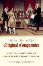 The Original Compromise : What the Constitution's Framers Were Really Thinking - David Robertson