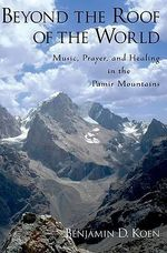 Beyond the Roof of the World : Music, Prayer, and Healing in the Pamir Mountains - Benjamin D. Koen