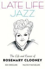 Late Life Jazz : The Life and Career of Rosemary Clooney - Ken Crossland