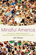 Mindful America : Meditation and the Mutual Transformation of Buddhism and American Culture - Jeff Wilson