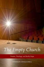 The Empty Church : Theater, Theology, and Bodily Hope - Shannon Craigo-Snell