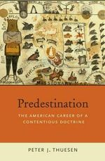 Predestination : The American Career of a Contentious Doctrine - Peter J. Thuesen