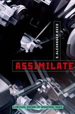 Assimilate : A Critical History of Industrial Music - S. Alexander Reed