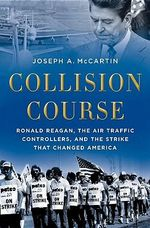 Collision Course : Ronald Reagan, the Air Traffic Controllers, and the Strike That Changed America - Joseph A. McCartin
