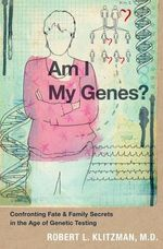 Am I My Genes? : Confronting Fate and Family Secrets in the Age of Genetic Testing - Robert Klitzman