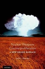 Nuclear Weapons Counterproliferation : A New Grand Bargain - Jack Garvey