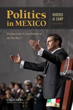 Politics in Mexico : Democratic Consolidation or Decline? - Roderic A Camp