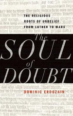 The Soul of Doubt : The Religious Roots of Unbelief from Luther to Marx - Dominic Erdozain
