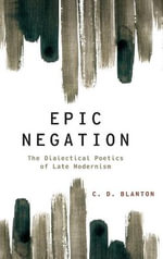 Epic Negation : The Dialectical Poetics of Late Modernism - C. D. Blanton