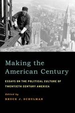 Making the American Century : Essays on the Political Culture of Twentieth Century America