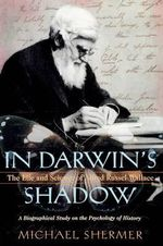 In Darwin's Shadow : The Life and Science of Alfred Russel Wallace: A Biographical Study on the Psychology of History - Michael Shermer
