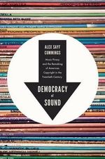 Democracy of Sound : Music Piracy and the Remaking of American Copyright in the Twentieth Century - Alex Sayf Cummings