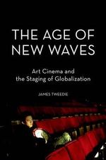 The Age of New Waves : Art Cinema and the Staging of Globalization - James Tweedie