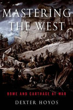 Mastering the West : Rome and Carthage at War - Dexter Hoyos