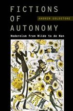 Fictions of Autonomy : Modernism from Wilde to De Man - Andrew Goldstone