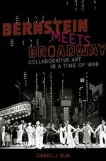 Bernstein Meets Broadway : Collaborative Art in a Time of War - Carol J. Oja