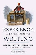 Experience and Experimental Writing : Literary Pragmatism from Emerson to the Jameses - Paul Grimstad