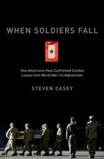 When Soldiers Fall : How Americans Have Confronted Combat Losses from World War I to Afghanistan - Steven Casey