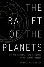 The Ballet of the Planets : A Mathematician's Musings on the Elegance of Planetary Motion - Donald C. Benson