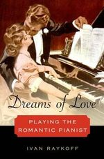 Dreams of Love : Playing the Romantic Pianist - Ivan Raykoff