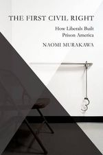 The First Civil Right : Race and the Rise of the Carceral State - Naomi Murakawa