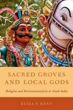Sacred Groves and Local Gods : Religion and Environmentalism in South India - Eliza F. Kent