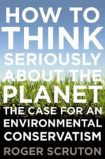 How to Think Seriously about the Planet : The Case for an Environmental Conservatism - Roger Scruton