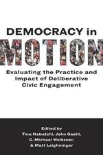 Democracy in Motion : Evaluating the Practice and Impact of Deliberative Civic Engagement