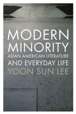 Modern Minority : Asian American Literature and Everyday Life - Yoon Sun Lee