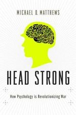 Head Strong : Psychology and Military Dominance in the 21st Century - Michael D. Matthews