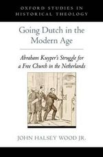 Going Dutch in the Modern Age : Abraham Kuyper's Struggle for a Free Church in the Netherlands - John Halsey Wood