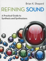 Refining Sound : A Practical Guide to Synthesis and Synthesizers - Brian K. Shepard