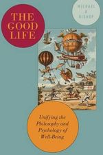 The Good Life : Unifying the Philosophy and Psychology of Well-Being - Michael Bishop