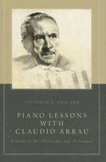 Piano Lessons with Claudio Arrau : A Guide to His Philosophy and Techniques - Victoria A. von Arx