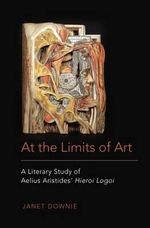 At the Limits of Art : A Literary Study of Aelius Aristides' Hieroi Logoi - Janet Downie
