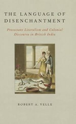 The Language of Disenchantment : Protestant Literalism and Colonial Discourse in British India - Robert A. Yelle