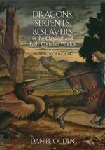 Dragons, Serpents, and Slayers in the Classical and Early Christian Worlds : A Sourcebook - Daniel Ogden