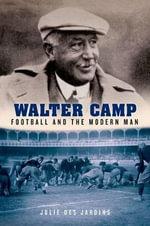 Walter Camp : Football and the Modern Man - Julie Des Jardins