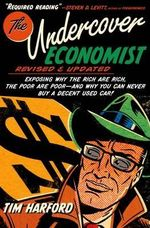 The Undercover Economist : Exposing Why the Rich Are Rich, the Poor Are Poor - And Why You Can Never Buy a Decent Used Car! - Tim Harford