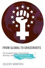 From Global to Grassroots : The European Union, Transnational Advocacy, and Combating Violence Against Women - Celeste Montoya