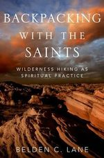 Backpacking with the Saints : Wilderness Hiking as Spiritual Practice - Belden C. Lane