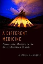 A Different Medicine : Postcolonial Healing in the Native American Church - Joseph Calabrese