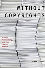 Without Copyrights : Piracy, Publishing, and the Public Domain - Robert Spoo