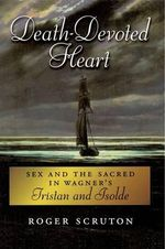 Death-devoted Heart : Sex and the Sacred in Wagner's Tristan and Isolde - Roger Scruton