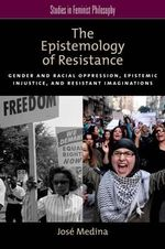 The Epistemology of Resistance : Gender and Racial Oppression, Epistemic Injustice, and the Social Imagination - Jose Medina